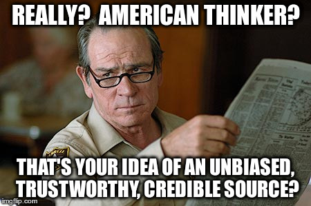 Really?  American Thinker? That's your idea of an unbiased, trustworthy, credible source? | REALLY?  AMERICAN THINKER? THAT'S YOUR IDEA OF AN UNBIASED, TRUSTWORTHY, CREDIBLE SOURCE? | image tagged in tommy lee jones,american thinker,unbiased,trustworthy,credible,source | made w/ Imgflip meme maker