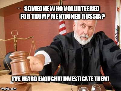 Reaching the wrong collusion | SOMEONE WHO VOLUNTEERED FOR TRUMP MENTIONED RUSSIA? I'VE HEARD ENOUGH!!! INVESTIGATE THEM! | image tagged in judge,fbi investigation,government corruption | made w/ Imgflip meme maker