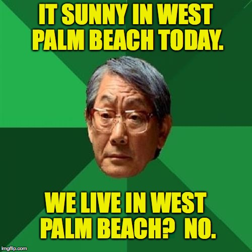 IT SUNNY IN WEST PALM BEACH TODAY. WE LIVE IN WEST PALM BEACH?  NO. | made w/ Imgflip meme maker