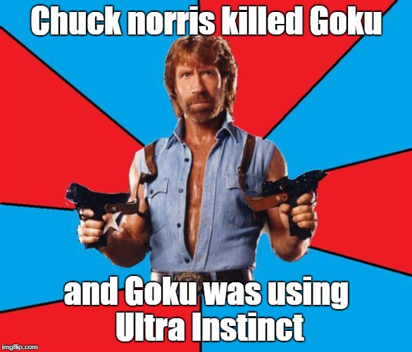 Chuck Norris With Guns Meme | Chuck norris killed Goku and Goku was using Ultra Instinct | image tagged in memes,chuck norris with guns,chuck norris | made w/ Imgflip meme maker