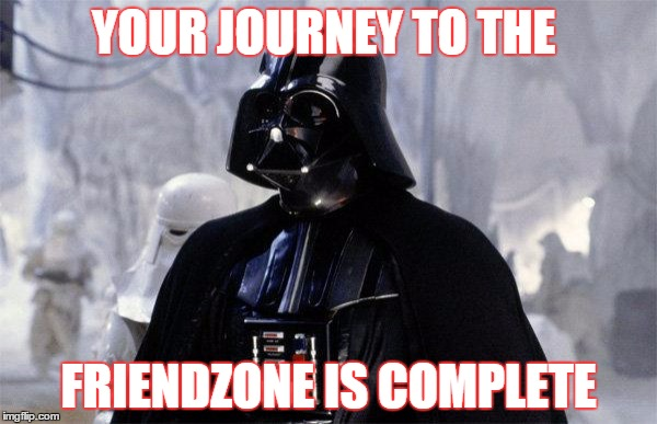 YOUR JOURNEY TO THE FRIENDZONE IS COMPLETE | image tagged in darth vader | made w/ Imgflip meme maker