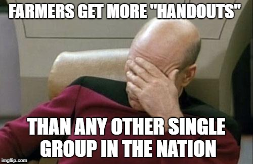 "Captain Picard Facepalm Meme | FARMERS GET MORE ""HANDOUTS"" THAN ANY OTHER SINGLE GROUP IN THE NATION 