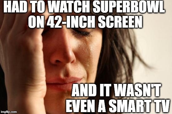 First World Problems Meme | HAD TO WATCH SUPERBOWL ON 42-INCH SCREEN AND IT WASN'T EVEN A SMART TV | image tagged in memes,first world problems | made w/ Imgflip meme maker