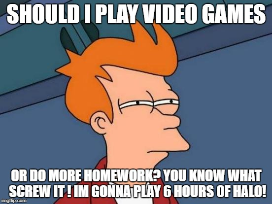 Futurama Fry Meme | SHOULD I PLAY VIDEO GAMES OR DO MORE HOMEWORK? YOU KNOW WHAT SCREW IT ! IM GONNA PLAY 6 HOURS OF HALO! | image tagged in memes,futurama fry | made w/ Imgflip meme maker