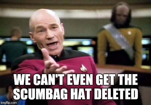 Picard Wtf Meme | WE CAN'T EVEN GET THE SCUMBAG HAT DELETED | image tagged in memes,picard wtf | made w/ Imgflip meme maker