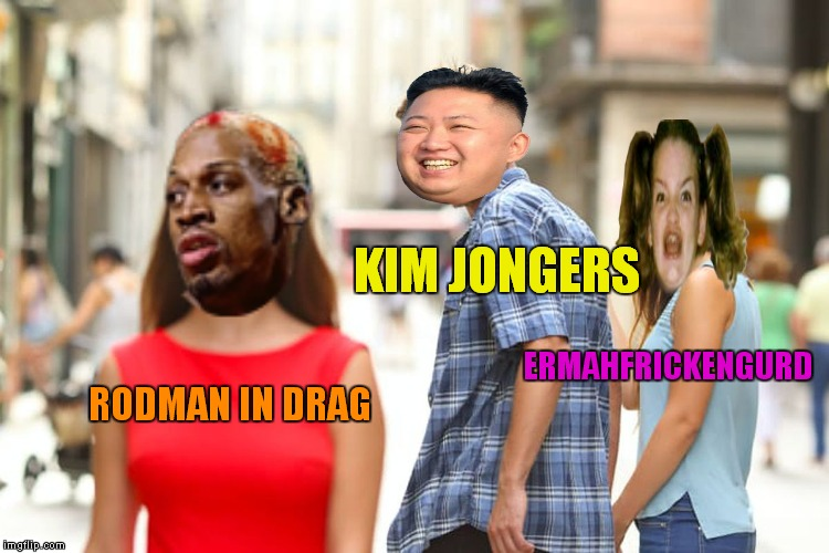 Distracted Boyfriend Meme | RODMAN IN DRAG ERMAHFRICKENGURD KIM JONGERS | image tagged in memes,distracted boyfriend | made w/ Imgflip meme maker