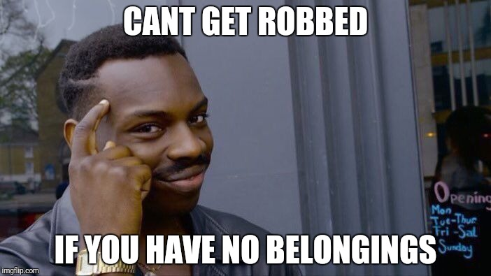 Roll Safe Think About It Meme | CANT GET ROBBED IF YOU HAVE NO BELONGINGS | image tagged in memes,roll safe think about it | made w/ Imgflip meme maker