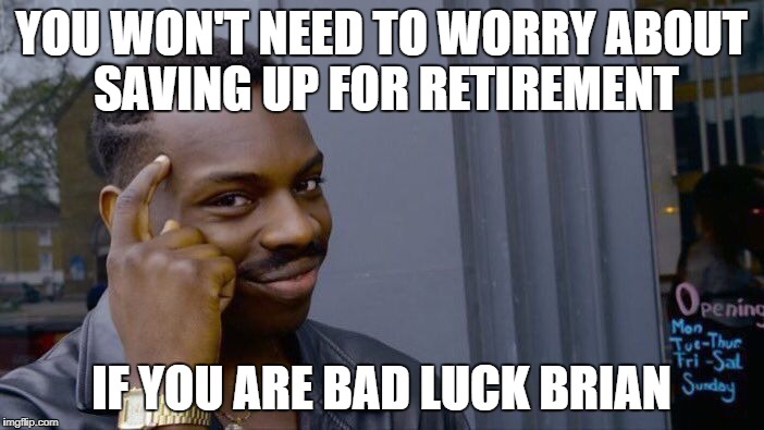 Roll Safe Think About It Meme | YOU WON'T NEED TO WORRY ABOUT SAVING UP FOR RETIREMENT IF YOU ARE BAD LUCK BRIAN | image tagged in memes,roll safe think about it | made w/ Imgflip meme maker