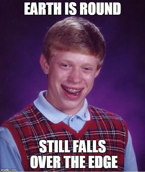 EARTH IS ROUND STILL FALLS OVER THE EDGE | image tagged in memes,bad luck brian | made w/ Imgflip meme maker