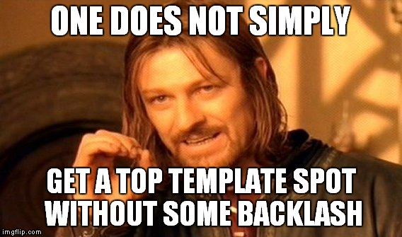 One Does Not Simply Meme | ONE DOES NOT SIMPLY GET A TOP TEMPLATE SPOT WITHOUT SOME BACKLASH | image tagged in memes,one does not simply | made w/ Imgflip meme maker
