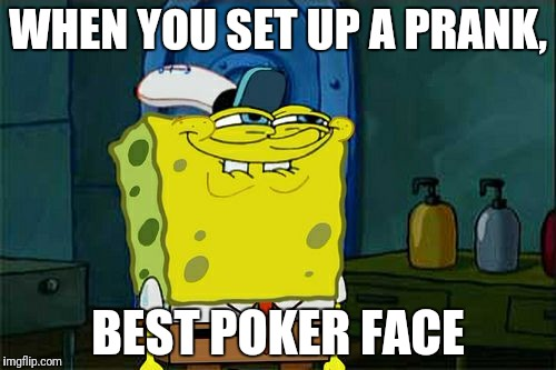 Dont You Squidward Meme | WHEN YOU SET UP A PRANK, BEST POKER FACE | image tagged in memes,dont you squidward | made w/ Imgflip meme maker