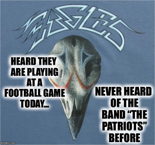 "Super bowl Sunday... Eagle in CONCERT!!! | HEARD THEY ARE PLAYING AT A FOOTBALL GAME TODAY... NEVER HEARD OF THE BAND ""THE PATRIOTS"" BEFORE 