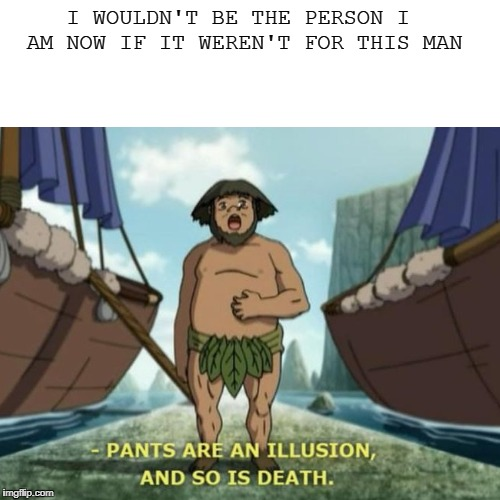 I WOULDN'T BE THE PERSON I AM NOW IF IT WEREN'T FOR THIS MAN | image tagged in avatar the last airbender,pants,death,philosophy,wisdom | made w/ Imgflip meme maker
