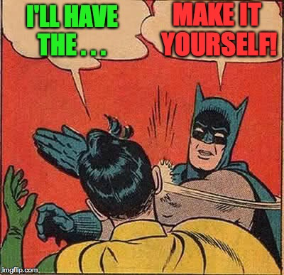 Batman Slapping Robin Meme | I'LL HAVE THE . . . MAKE IT YOURSELF! | image tagged in memes,batman slapping robin | made w/ Imgflip meme maker