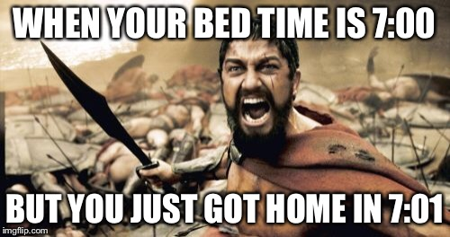 Sparta Leonidas Meme | WHEN YOUR BED TIME IS 7:00 BUT YOU JUST GOT HOME IN 7:01 | image tagged in memes,sparta leonidas | made w/ Imgflip meme maker