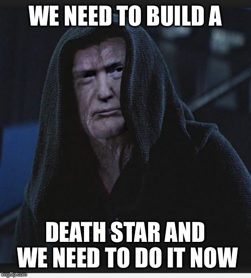 Sith Lord Trump | WE NEED TO BUILD A DEATH STAR AND WE NEED TO DO IT NOW | image tagged in sith lord trump | made w/ Imgflip meme maker