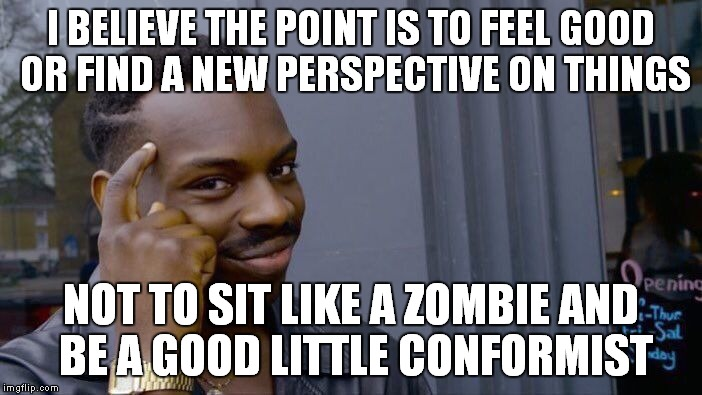 Roll Safe Think About It Meme | I BELIEVE THE POINT IS TO FEEL GOOD OR FIND A NEW PERSPECTIVE ON THINGS NOT TO SIT LIKE A ZOMBIE AND BE A GOOD LITTLE CONFORMIST | image tagged in memes,roll safe think about it | made w/ Imgflip meme maker