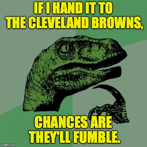 Philosoraptor Meme | IF I HAND IT TO THE CLEVELAND BROWNS, CHANCES ARE THEY'LL FUMBLE. | image tagged in memes,philosoraptor | made w/ Imgflip meme maker