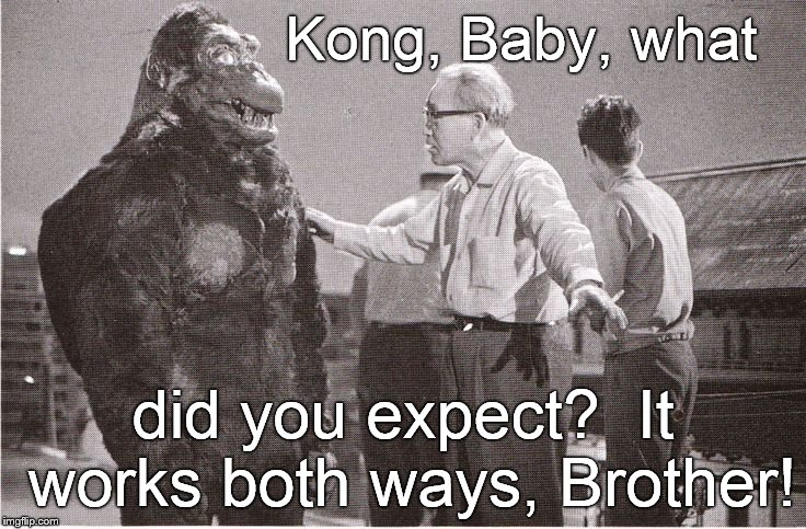 Kong with Director | Kong, Baby, what did you expect?  It works both ways, Brother! | image tagged in kong with director | made w/ Imgflip meme maker