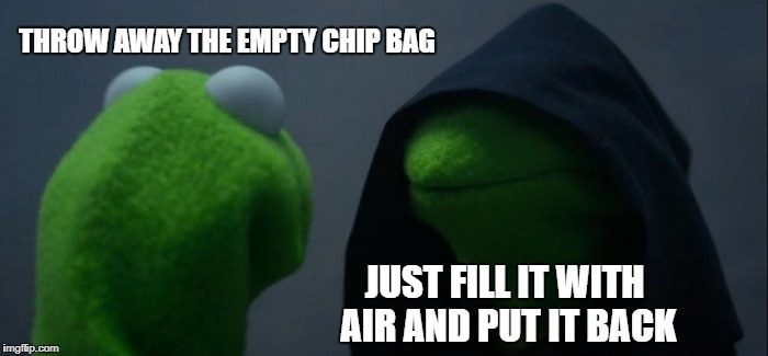Evil Kermit Meme | THROW AWAY THE EMPTY CHIP BAG JUST FILL IT WITH AIR AND PUT IT BACK | image tagged in memes,evil kermit | made w/ Imgflip meme maker