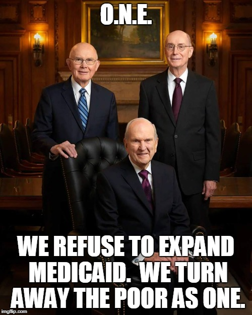 Mormon first presidency | O.N.E. WE REFUSE TO EXPAND MEDICAID.  WE TURN AWAY THE POOR AS ONE. | image tagged in first presidency,mormon,leaders | made w/ Imgflip meme maker