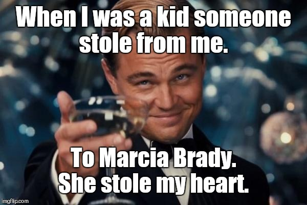 Leonardo Dicaprio Cheers Meme | When I was a kid someone stole from me. To Marcia Brady. She stole my heart. | image tagged in memes,leonardo dicaprio cheers | made w/ Imgflip meme maker