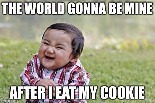Evil Toddler Meme | THE WORLD GONNA BE MINE AFTER I EAT MY COOKIE | image tagged in memes,evil toddler | made w/ Imgflip meme maker
