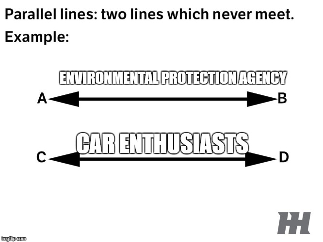 Lines That Will Never Meet |  ENVIRONMENTAL PROTECTION AGENCY; CAR ENTHUSIASTS | image tagged in car meme,car memes | made w/ Imgflip meme maker