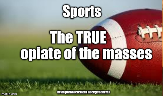 And far more effective at keeping them from thinking about the things they should | Sports (with partial credit to libertystickers) The TRUE          opiate of the masses | image tagged in football,superbowl,sports,sports fans | made w/ Imgflip meme maker