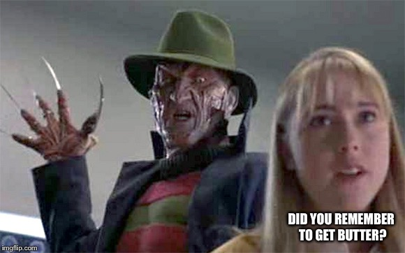 Forgetful freddy | DID YOU REMEMBER TO GET BUTTER? | image tagged in freddy krueger,butter,shopping,essentials,waitrose,ha | made w/ Imgflip meme maker