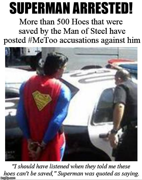 "Let this be a wake-up call for all simps! | SUPERMAN ARRESTED! ""I should have listened when they told me these hoes can't be saved,"" Superman was quoted as saying. More than 500 Hoes t 