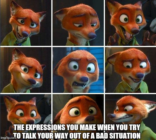 Smooth, Nick | THE EXPRESSIONS YOU MAKE WHEN YOU TRY TO TALK YOUR WAY OUT OF A BAD SITUATION | image tagged in nick wilde expressions,zootopia,nick wilde,funny,memes | made w/ Imgflip meme maker