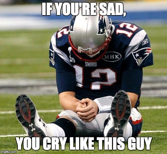 tom Brady sad | IF YOU'RE SAD, YOU CRY LIKE THIS GUY | image tagged in tom brady sad | made w/ Imgflip meme maker
