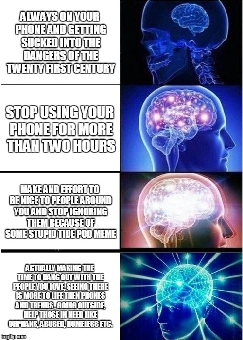 Expanding Brain Meme | ALWAYS ON YOUR PHONE AND GETTING SUCKED INTO THE DANGERS OF THE TWENTY FIRST CENTURY STOP USING YOUR PHONE FOR MORE THAN TWO HOURS MAKE AND  | image tagged in memes,expanding brain | made w/ Imgflip meme maker