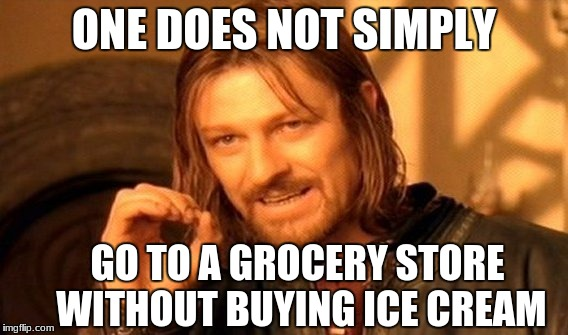 One Does Not Simply Meme | ONE DOES NOT SIMPLY GO TO A GROCERY STORE WITHOUT BUYING ICE CREAM | image tagged in memes,one does not simply | made w/ Imgflip meme maker