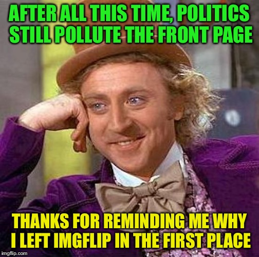 It seems that some things will never change | AFTER ALL THIS TIME, POLITICS STILL POLLUTE THE FRONT PAGE THANKS FOR REMINDING ME WHY I LEFT IMGFLIP IN THE FIRST PLACE | image tagged in memes,creepy condescending wonka,political,politics,imgflip,the mods could do better | made w/ Imgflip meme maker