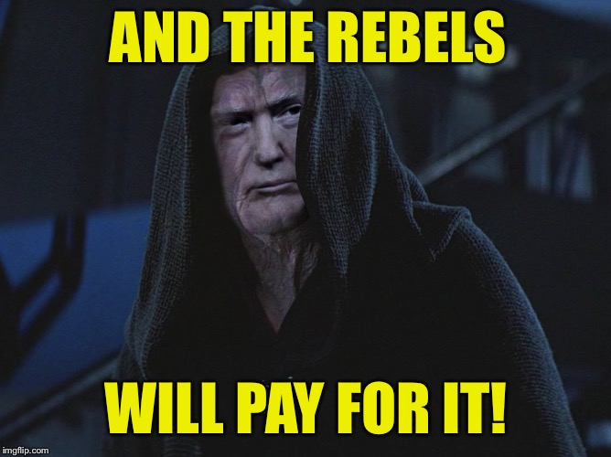AND THE REBELS WILL PAY FOR IT! | made w/ Imgflip meme maker