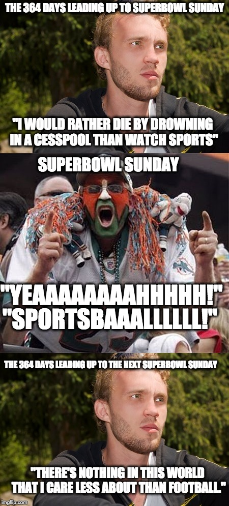 "The Average Superbowl Sunday Audience |  THE 364 DAYS LEADING UP TO SUPERBOWL SUNDAY; ""I WOULD RATHER DIE BY DROWNING IN A CESSPOOL THAN WATCH SPORTS""; SUPERBOWL SUNDAY; ""YEAAAAAAAAHHHHH!""; ""SPORTSBAAALLLLLL!""; THE 364 DAYS LEADING UP TO THE NEXT SUPERBOWL SUNDAY; ""THERE'S NOTHING IN THIS WORLD THAT I CARE LESS ABOUT THAN FOOTBALL."" 
