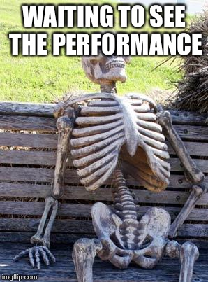 Waiting Skeleton Meme | WAITING TO SEE THE PERFORMANCE | image tagged in memes,waiting skeleton | made w/ Imgflip meme maker