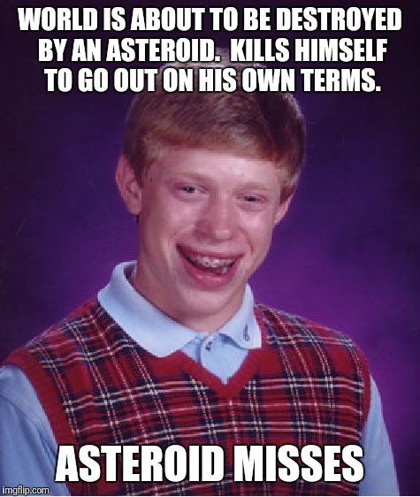 ...And No One Noticed. | WORLD IS ABOUT TO BE DESTROYED BY AN ASTEROID.  KILLS HIMSELF TO GO OUT ON HIS OWN TERMS. ASTEROID MISSES | image tagged in memes,bad luck brian,end of the world,asteroid | made w/ Imgflip meme maker