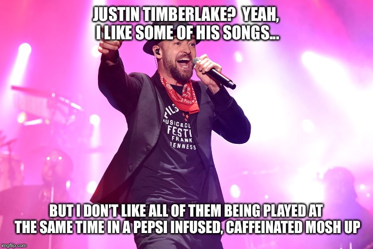 Justin Timberlake proves he can perform all his songs to the same beat |  JUSTIN TIMBERLAKE?  YEAH, I LIKE SOME OF HIS SONGS... BUT I DON'T LIKE ALL OF THEM BEING PLAYED AT THE SAME TIME IN A PEPSI INFUSED, CAFFEINATED MOSH UP | image tagged in justin,justin timberlake,superbowl,2018,halftime | made w/ Imgflip meme maker