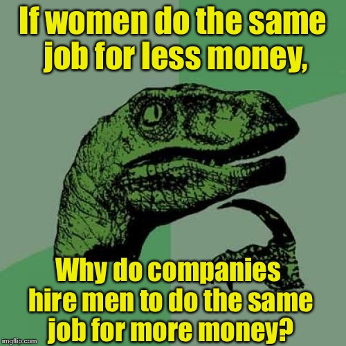 Riddle me this | If women do the same job for less money, Why do companies hire men to do the same job for more money? | image tagged in memes,philosoraptor,equal rights,glass ceiling,women rights | made w/ Imgflip meme maker