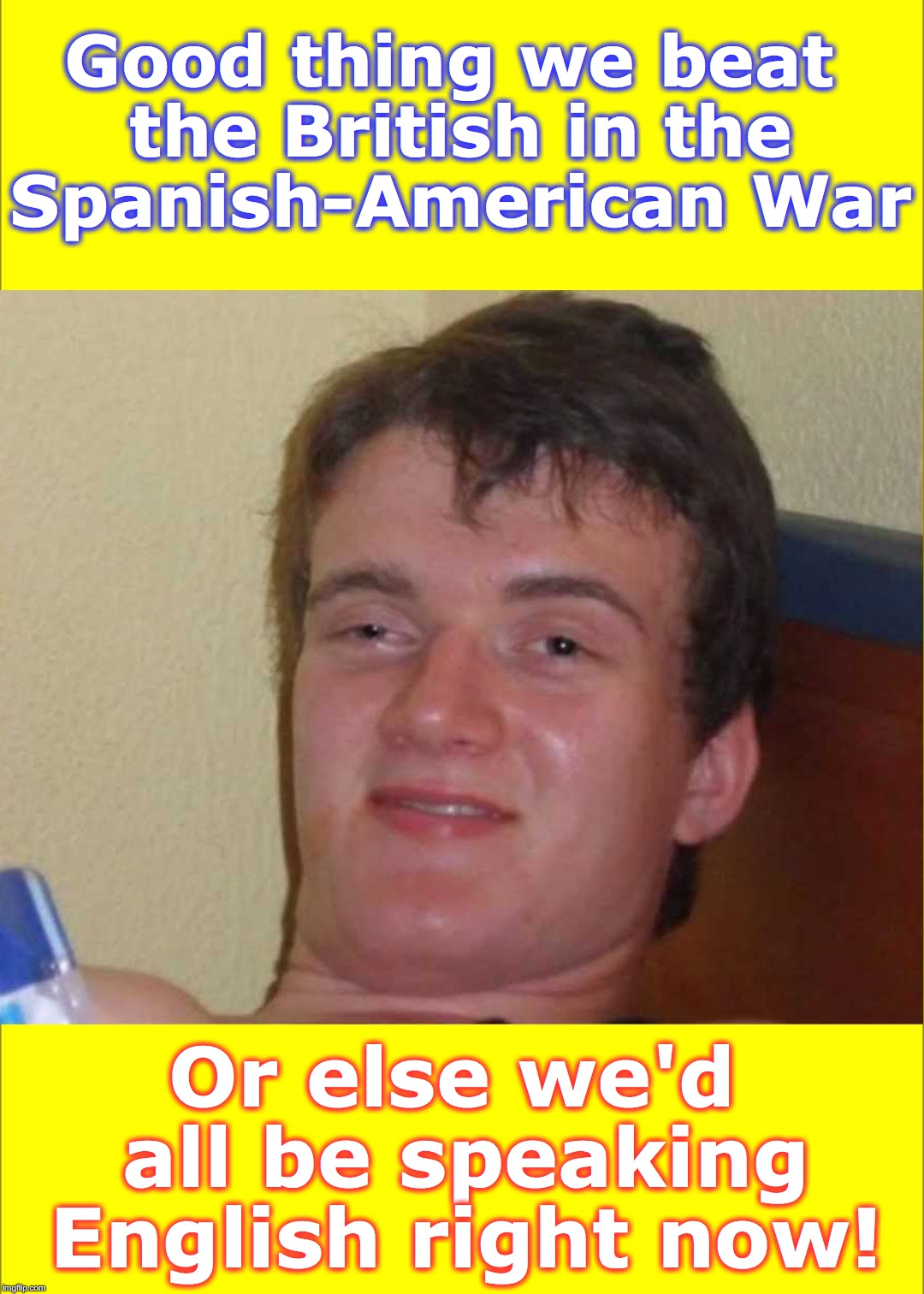Good thing we beat the British in the Spanish-American War Or else we'd all be speaking English right now! | image tagged in 10 guy,english,british | made w/ Imgflip meme maker