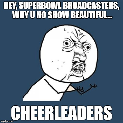 During the broadcast Y U NO... |  HEY, SUPERBOWL BROADCASTERS, WHY U NO SHOW BEAUTIFUL... CHEERLEADERS | image tagged in memes,y u no,superbowl,cheerleaders,girls,disappointment | made w/ Imgflip meme maker