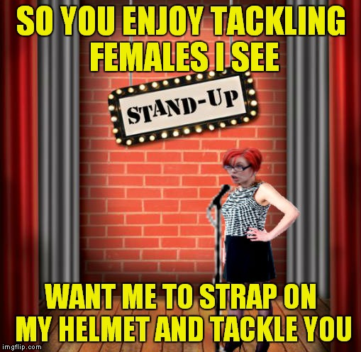 Stand and detrigger | SO YOU ENJOY TACKLING FEMALES I SEE WANT ME TO STRAP ON MY HELMET AND TACKLE YOU | image tagged in stand and detrigger | made w/ Imgflip meme maker