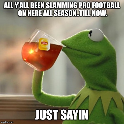 But Thats None Of My Business Meme | ALL Y'ALL BEEN SLAMMING PRO FOOTBALL ON HERE ALL SEASON..TILL NOW. JUST SAYIN | image tagged in memes,but thats none of my business,kermit the frog | made w/ Imgflip meme maker