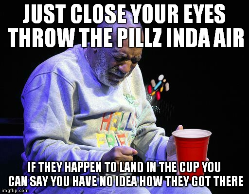 JUST CLOSE YOUR EYES THROW THE PILLZ INDA AIR IF THEY HAPPEN TO LAND IN THE CUP YOU CAN SAY YOU HAVE NO IDEA HOW THEY GOT THERE | made w/ Imgflip meme maker