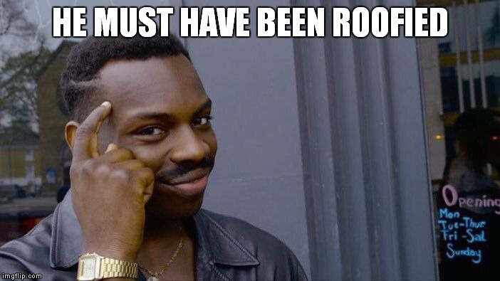 Roll Safe Think About It Meme | HE MUST HAVE BEEN ROOFIED | image tagged in memes,roll safe think about it | made w/ Imgflip meme maker