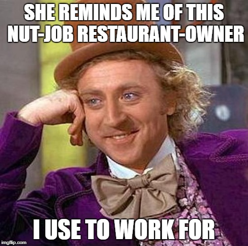 Creepy Condescending Wonka Meme | SHE REMINDS ME OF THIS NUT-JOB RESTAURANT-OWNER I USE TO WORK FOR | image tagged in memes,creepy condescending wonka | made w/ Imgflip meme maker