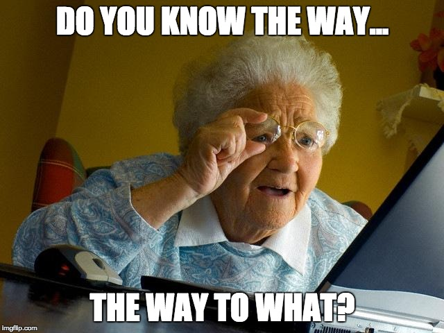 Grandma Finds The Internet Meme | DO YOU KNOW THE WAY... THE WAY TO WHAT? | image tagged in memes,grandma finds the internet | made w/ Imgflip meme maker